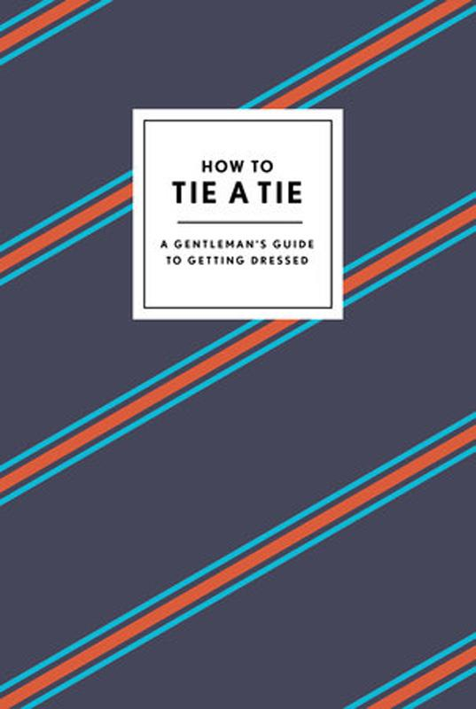 How to Tie a Tie: A Gentleman's Guide to Getting Dressed,9780804186384